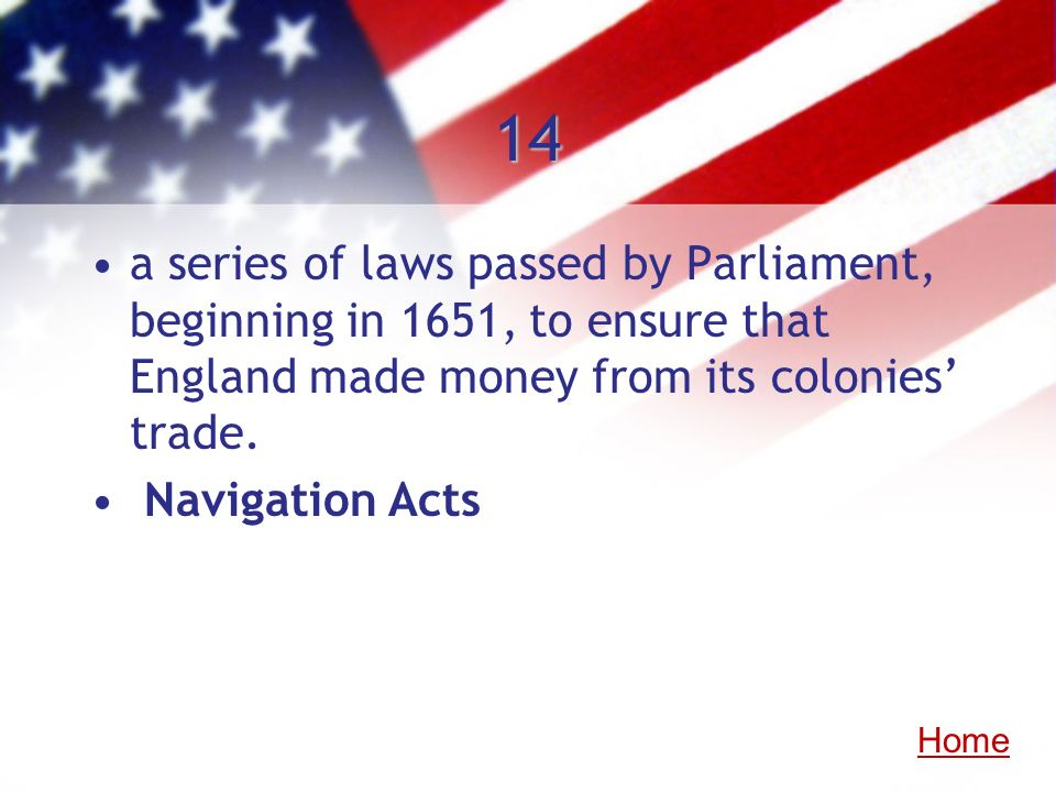 14 a series of laws passed by Parliament, beginning in 1651, to ensure that England made money from its colonies trade. Navigation Acts Home