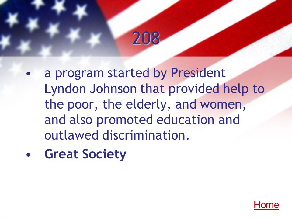 208 a program started by President Lyndon Johnson that provided help to the poor, the elderly, and women, and also promoted education and outlawed dis