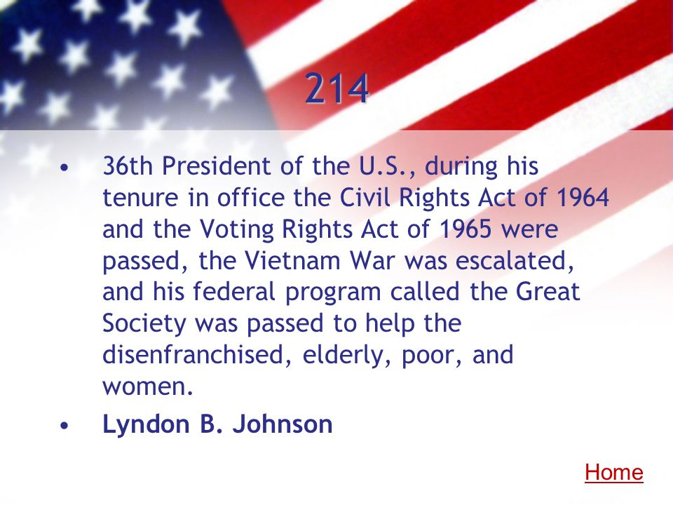 214 36th President of the U.S., during his tenure in office the Civil Rights Act of 1964 and the Voting Rights Act of 1965 were passed, the Vietnam Wa