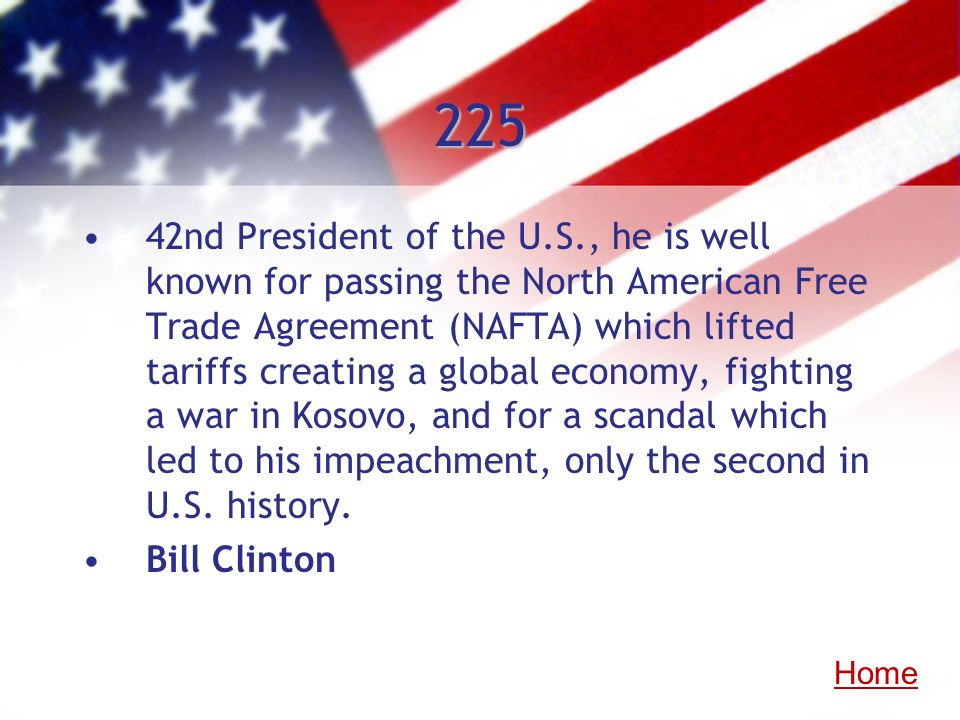 225 42nd President of the U.S., he is well known for passing the North American Free Trade Agreement (NAFTA) which lifted tariffs creating a global ec