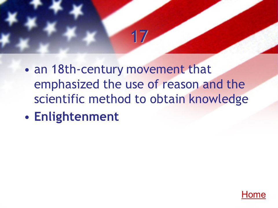 17 an 18th-century movement that emphasized the use of reason and the scientific method to obtain knowledge Enlightenment Home