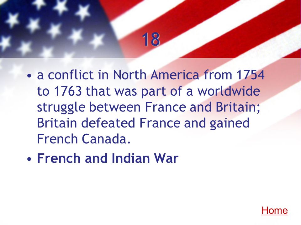 18 a conflict in North America from 1754 to 1763 that was part of a worldwide struggle between France and Britain; Britain defeated France and gained