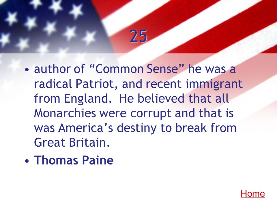 25 author of Common Sense he was a radical Patriot, and recent immigrant from England. He believed that all Monarchies were corrupt and that is was Am
