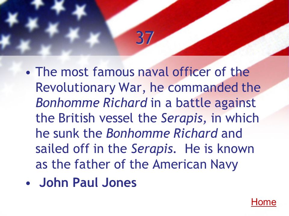 37 The most famous naval officer of the Revolutionary War, he commanded the Bonhomme Richard in a battle against the British vessel the Serapis, in wh