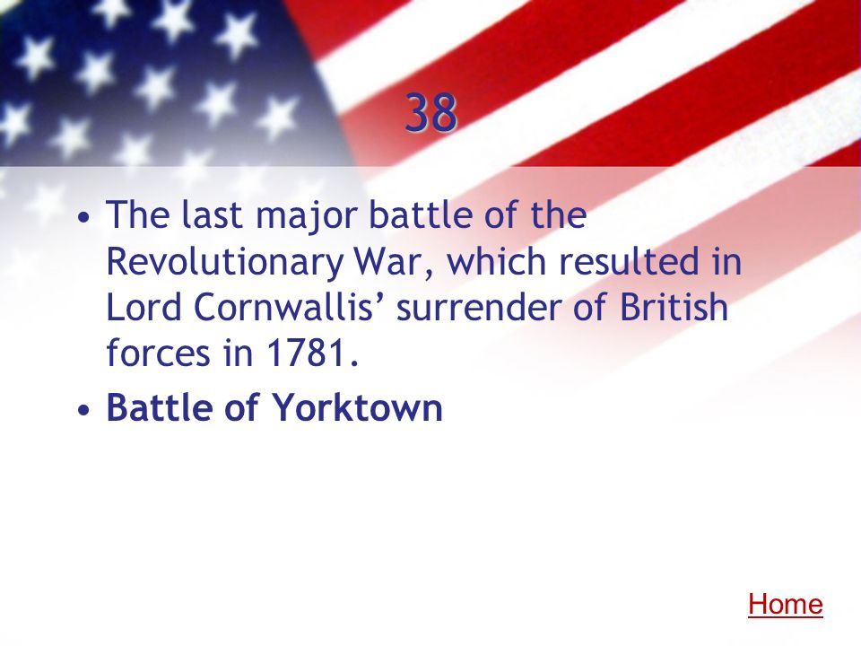 38 The last major battle of the Revolutionary War, which resulted in Lord Cornwallis surrender of British forces in 1781. Battle of Yorktown Home