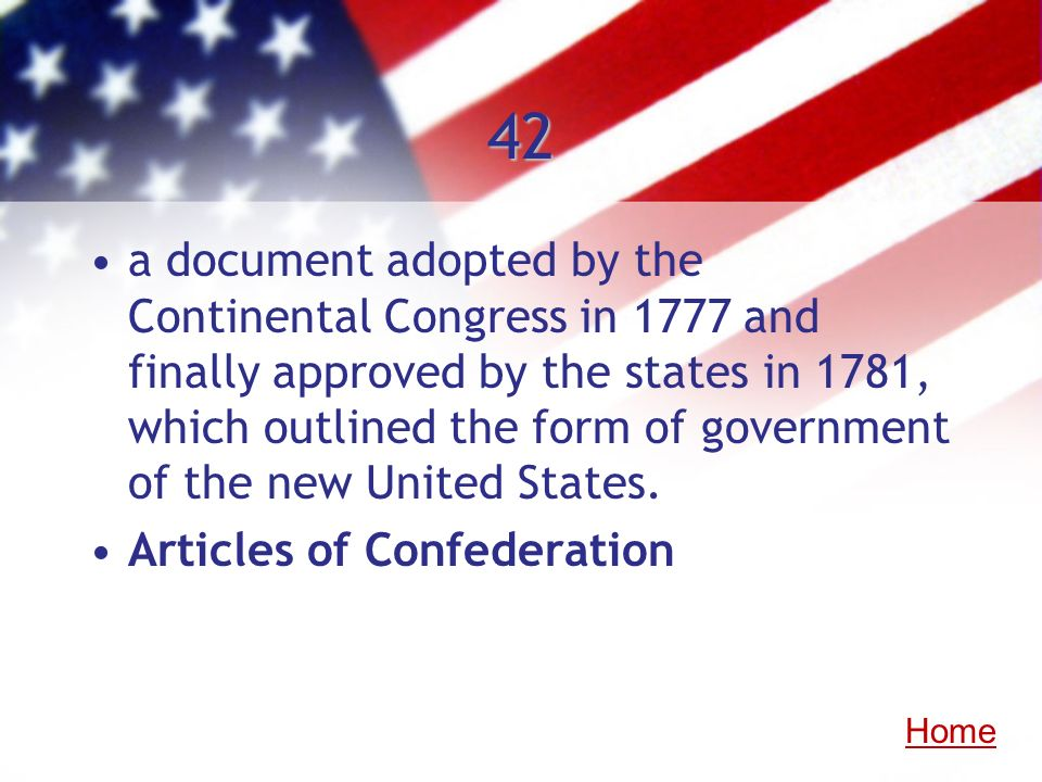 42 a document adopted by the Continental Congress in 1777 and finally approved by the states in 1781, which outlined the form of government of the new