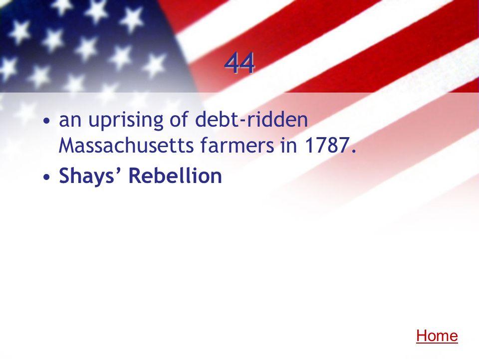 44 an uprising of debt-ridden Massachusetts farmers in 1787. Shays Rebellion Home