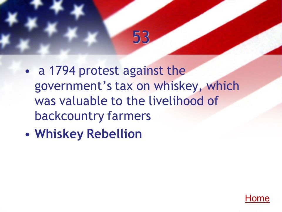 53 a 1794 protest against the governments tax on whiskey, which was valuable to the livelihood of backcountry farmers Whiskey Rebellion Home