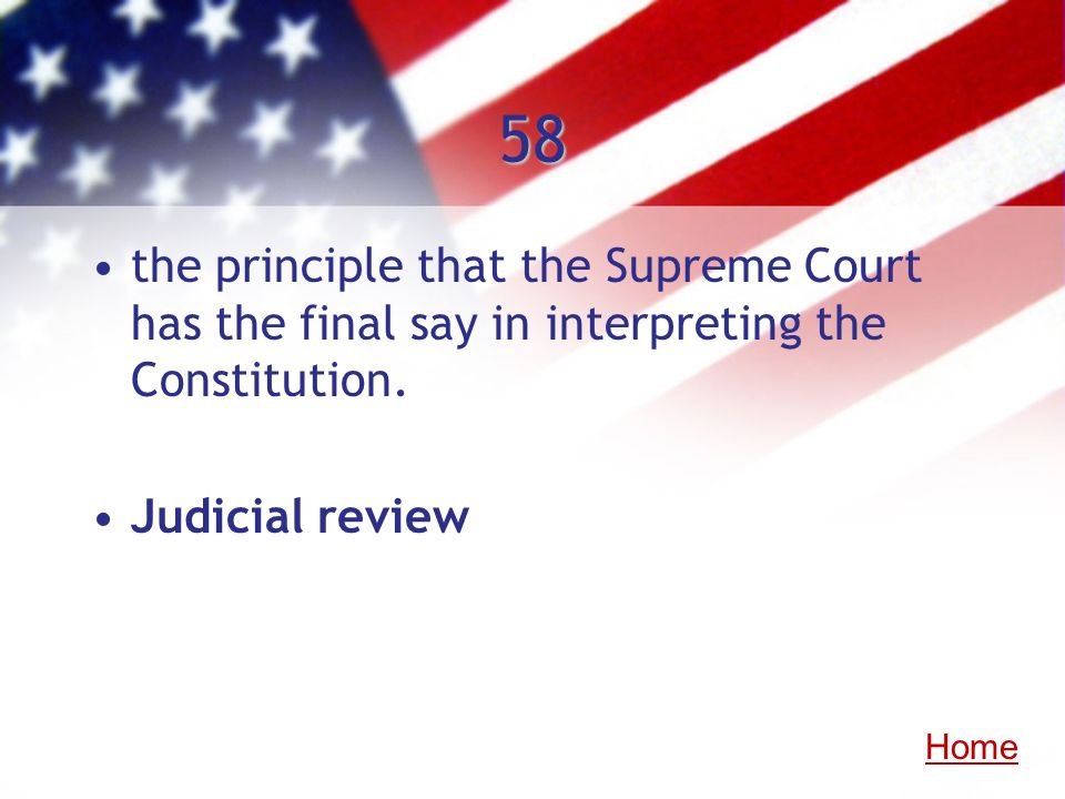 58 the principle that the Supreme Court has the final say in interpreting the Constitution. Judicial review Home
