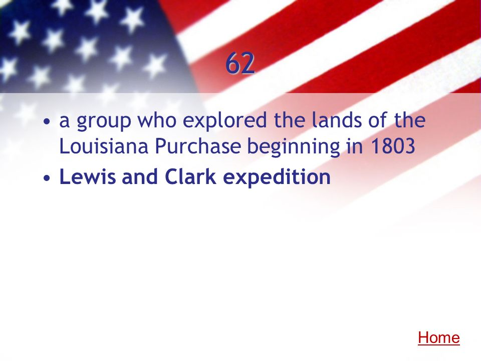 62 a group who explored the lands of the Louisiana Purchase beginning in 1803 Lewis and Clark expedition Home