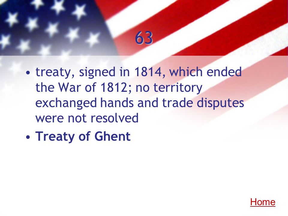 63 treaty, signed in 1814, which ended the War of 1812; no territory exchanged hands and trade disputes were not resolved Treaty of Ghent Home