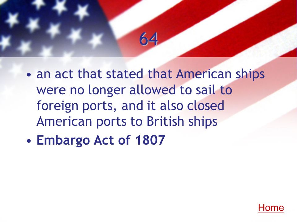 64 an act that stated that American ships were no longer allowed to sail to foreign ports, and it also closed American ports to British ships Embargo