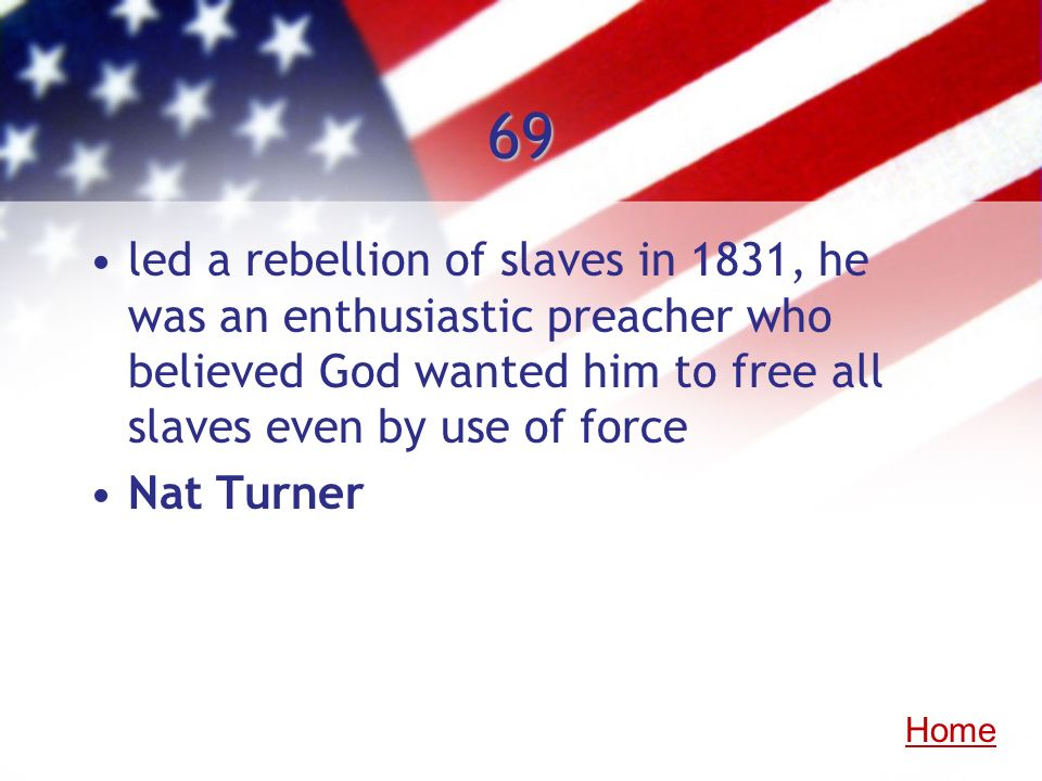 69 led a rebellion of slaves in 1831, he was an enthusiastic preacher who believed God wanted him to free all slaves even by use of force Nat Turner H