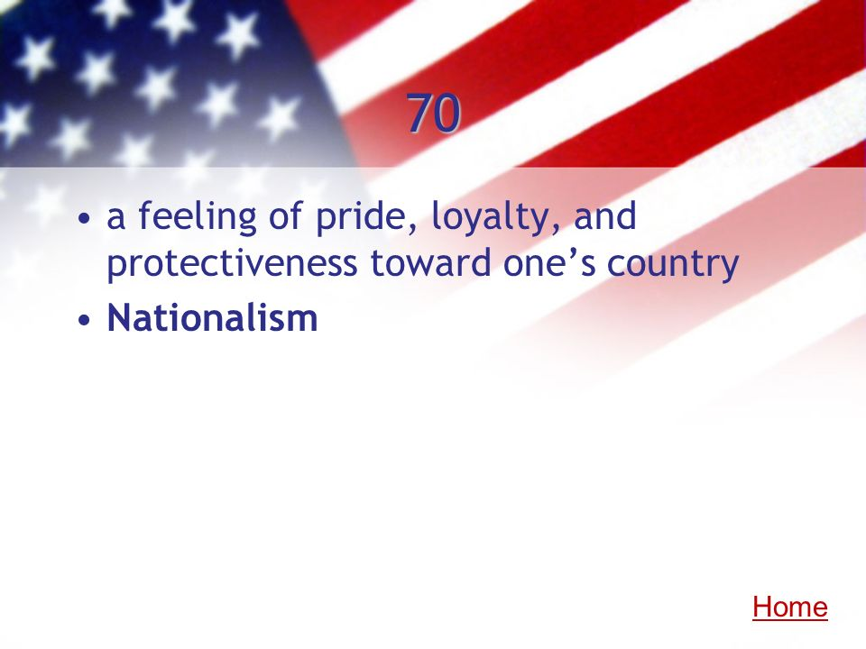 70 a feeling of pride, loyalty, and protectiveness toward ones country Nationalism Home