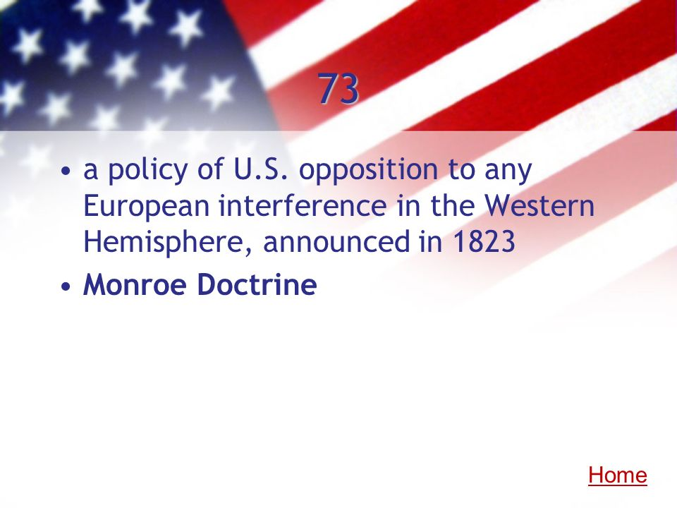73 a policy of U.S. opposition to any European interference in the Western Hemisphere, announced in 1823 Monroe Doctrine Home