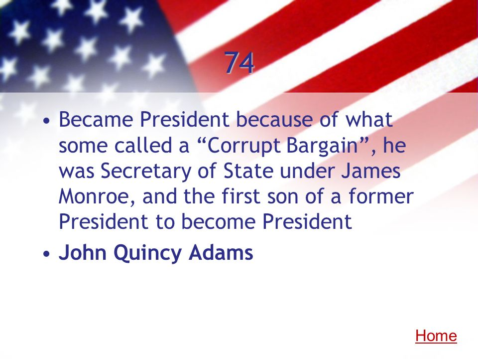 74 Became President because of what some called a Corrupt Bargain, he was Secretary of State under James Monroe, and the first son of a former Preside