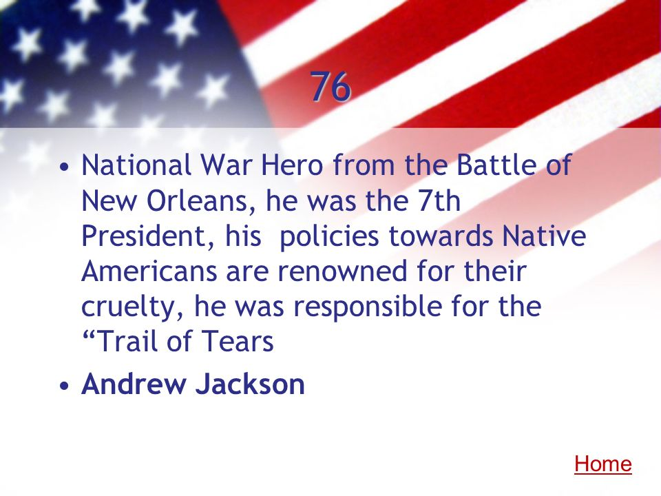 76 National War Hero from the Battle of New Orleans, he was the 7th President, his policies towards Native Americans are renowned for their cruelty, h