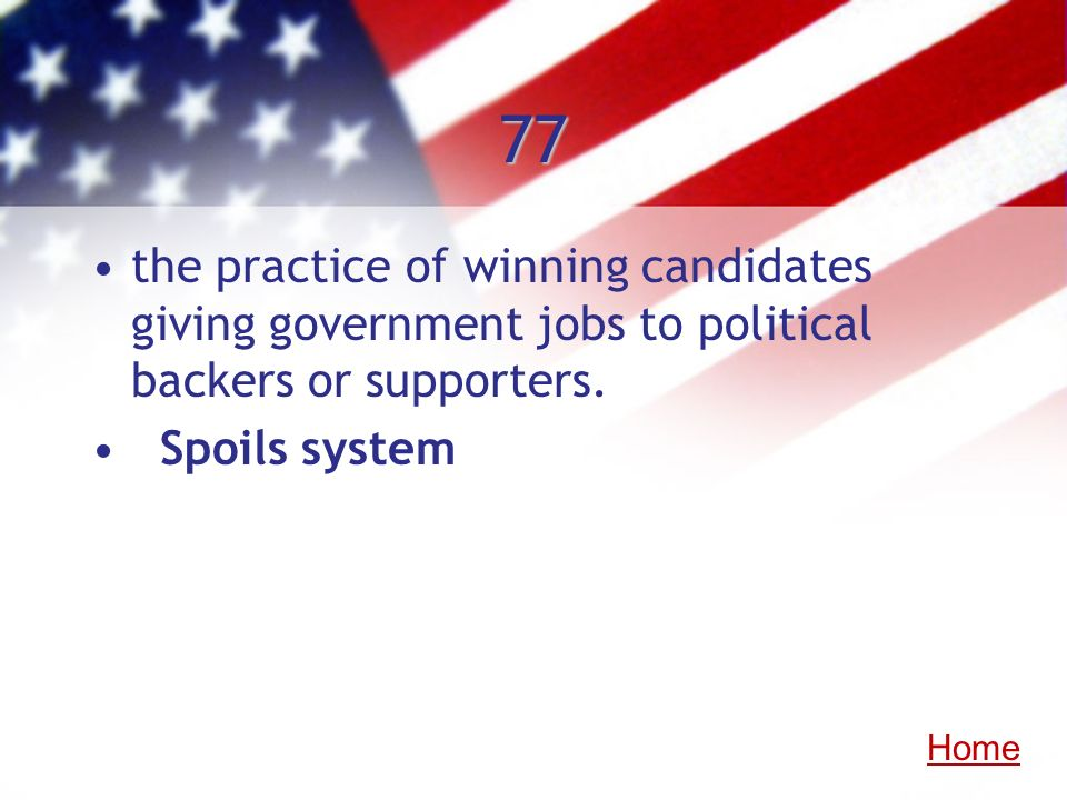 77 the practice of winning candidates giving government jobs to political backers or supporters. Spoils system Home