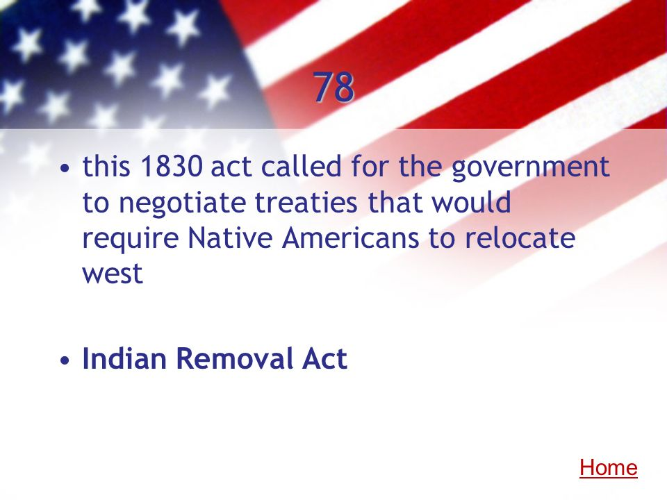 78 this 1830 act called for the government to negotiate treaties that would require Native Americans to relocate west Indian Removal Act Home