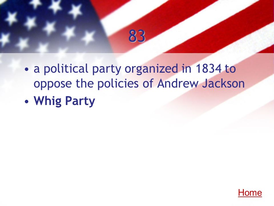 83 a political party organized in 1834 to oppose the policies of Andrew Jackson Whig Party Home