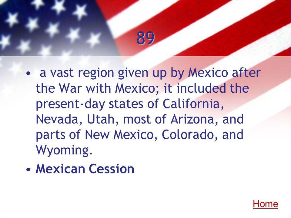 89 a vast region given up by Mexico after the War with Mexico; it included the present-day states of California, Nevada, Utah, most of Arizona, and pa
