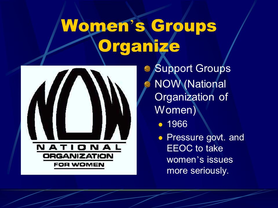 Women s Groups Organize Support Groups NOW (National Organization of Women) 1966 Pressure govt.