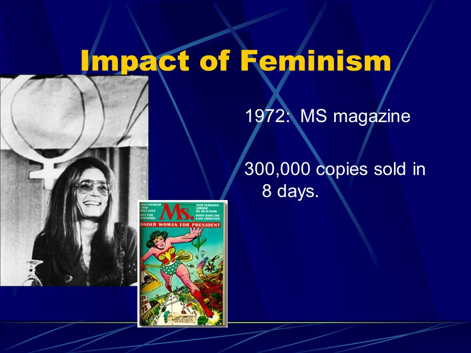 Impact of Feminism 1972: MS magazine 300,000 copies sold in 8 days.