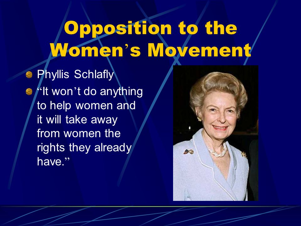 Opposition to the Women s Movement Phyllis Schlafly It won t do anything to help women and it will take away from women the rights they already have.