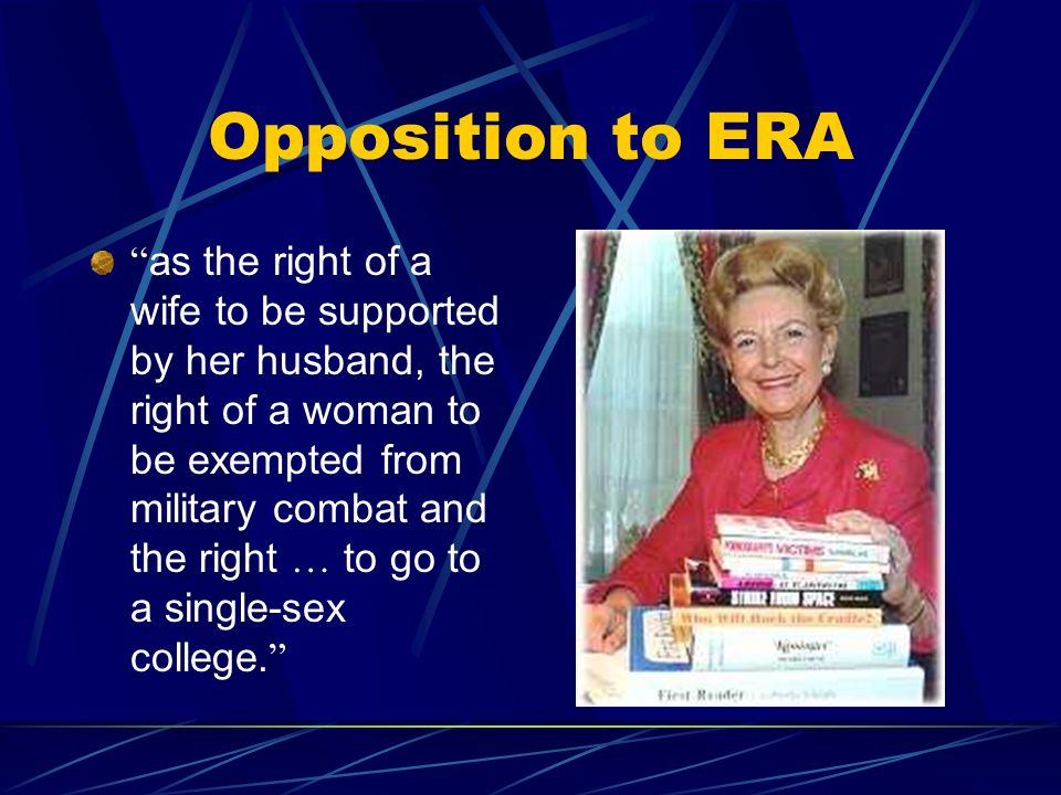 Opposition to ERA as the right of a wife to be supported by her husband, the right of a woman to be exempted from military combat and the right … to go to a single-sex college.