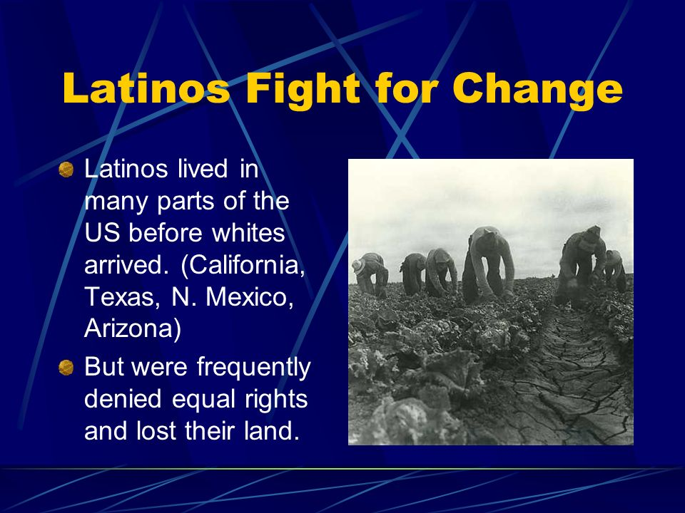 Latinos Fight for Change Latinos lived in many parts of the US before whites arrived.