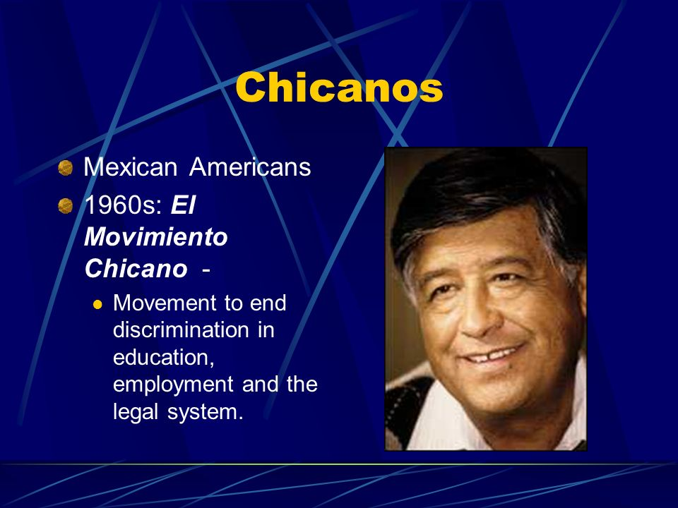 Chicanos Mexican Americans 1960s: El Movimiento Chicano - Movement to end discrimination in education, employment and the legal system.