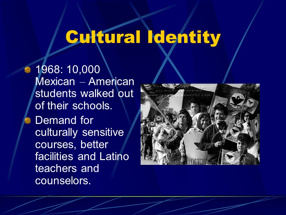 Cultural Identity 1968: 10,000 Mexican – American students walked out of their schools.