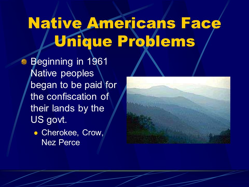 Native Americans Face Unique Problems Beginning in 1961 Native peoples began to be paid for the confiscation of their lands by the US govt.