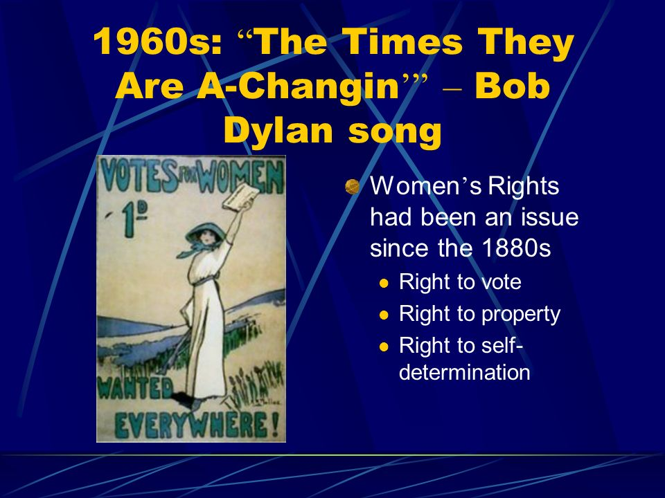 1960s: The Times They Are A-Changin – Bob Dylan song Women s Rights had been an issue since the 1880s Right to vote Right to property Right to self- determination