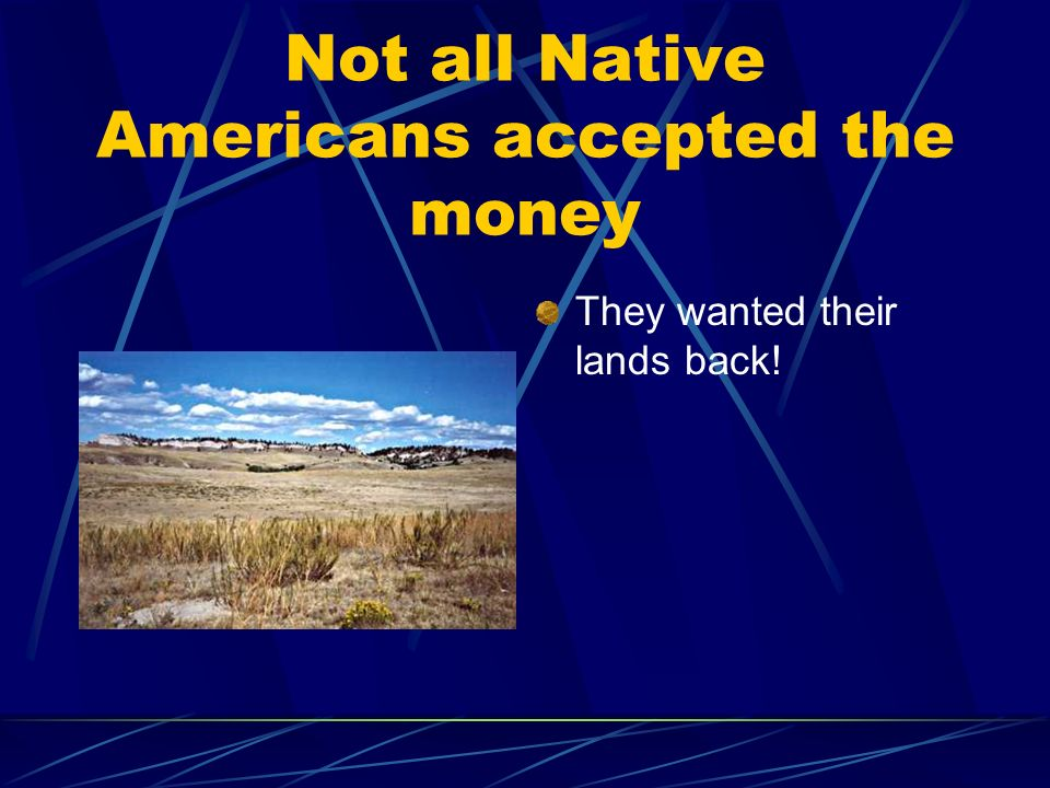 Not all Native Americans accepted the money They wanted their lands back!
