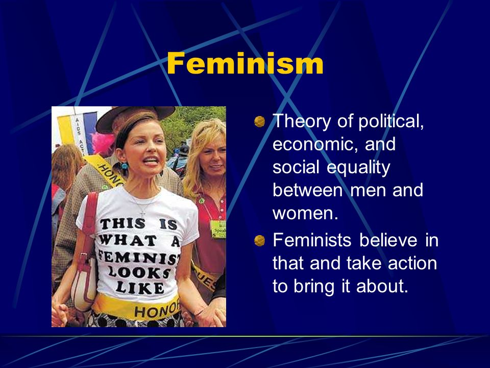 Feminism Theory of political, economic, and social equality between men and women.