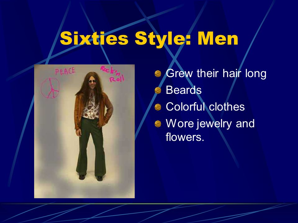 Sixties Style: Men Grew their hair long Beards Colorful clothes Wore jewelry and flowers.