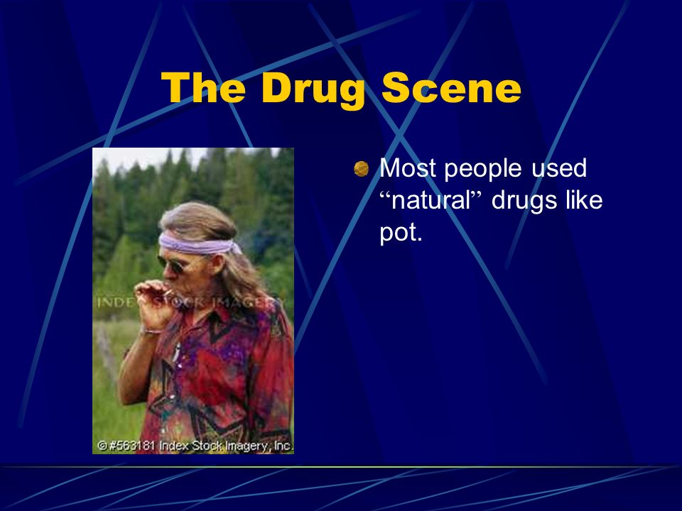 The Drug Scene Most people used natural drugs like pot.