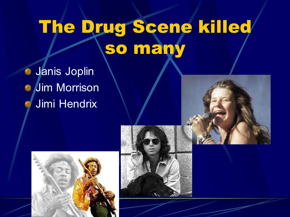 The Drug Scene killed so many Janis Joplin Jim Morrison Jimi Hendrix