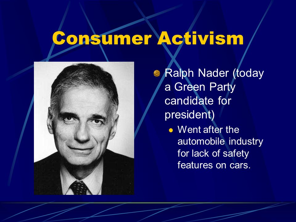 Consumer Activism Ralph Nader (today a Green Party candidate for president) Went after the automobile industry for lack of safety features on cars.