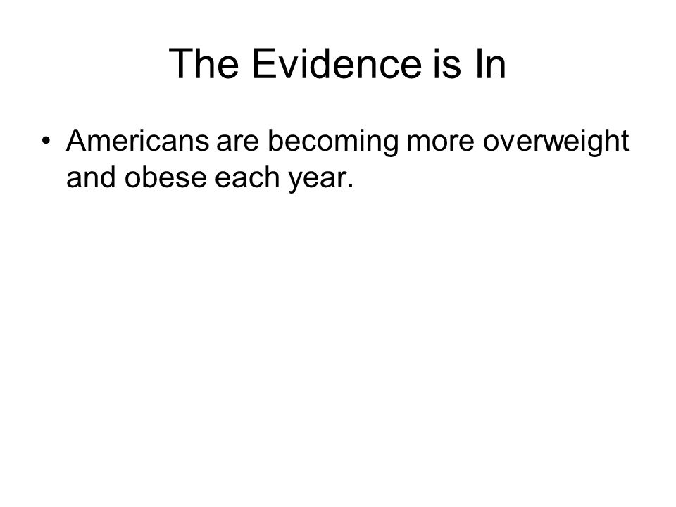 The Evidence is In Americans are becoming more overweight and obese each year.