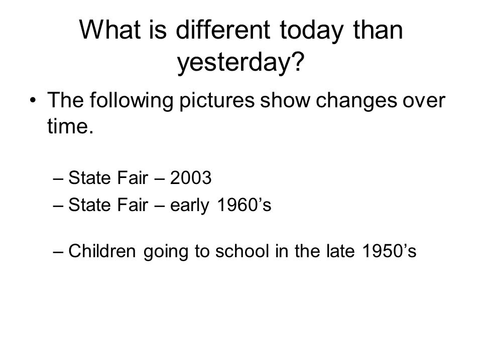 What is different today than yesterday? The following pictures show changes over time. –State Fair – 2003 –State Fair – early 1960s –Children going to