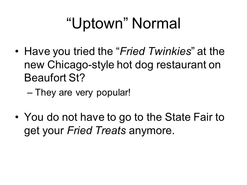 Uptown Normal Have you tried the Fried Twinkies at the new Chicago-style hot dog restaurant on Beaufort St? –They are very popular! You do not have to