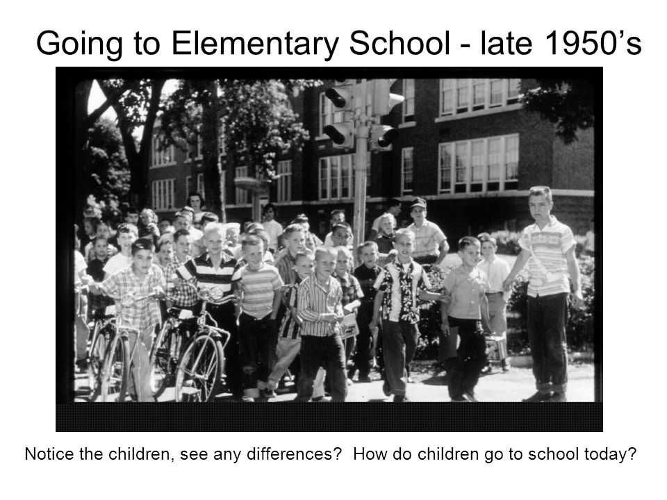 Going to Elementary School - late 1950s Notice the children, see any differences? How do children go to school today?