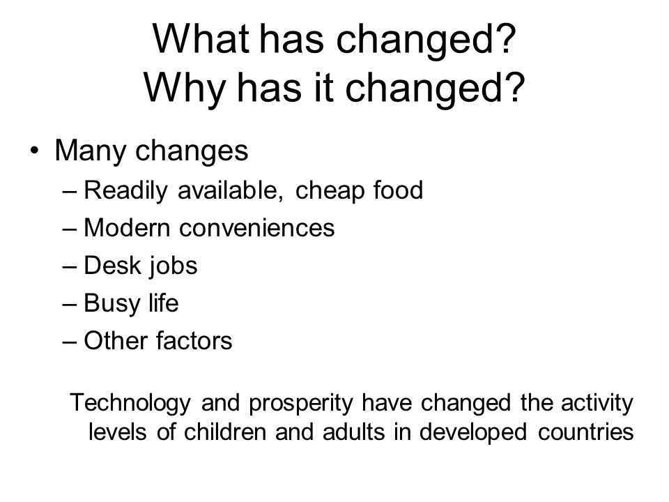 What has changed? Why has it changed? Many changes –Readily available, cheap food –Modern conveniences –Desk jobs –Busy life –Other factors Technology