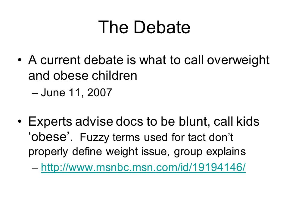 The Debate A current debate is what to call overweight and obese children –June 11, 2007 Experts advise docs to be blunt, call kids obese. Fuzzy terms