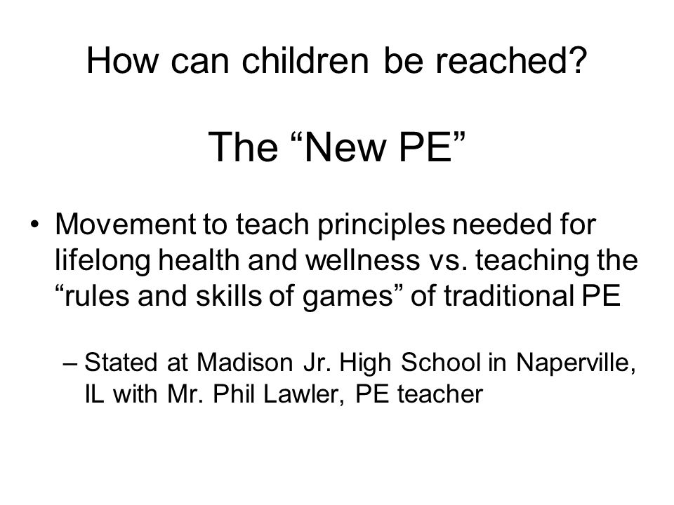 How can children be reached? The New PE Movement to teach principles needed for lifelong health and wellness vs. teaching the rules and skills of game