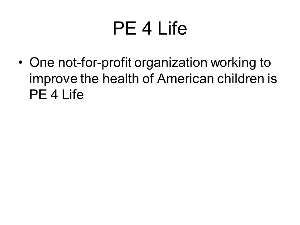 PE 4 Life One not-for-profit organization working to improve the health of American children is PE 4 Life