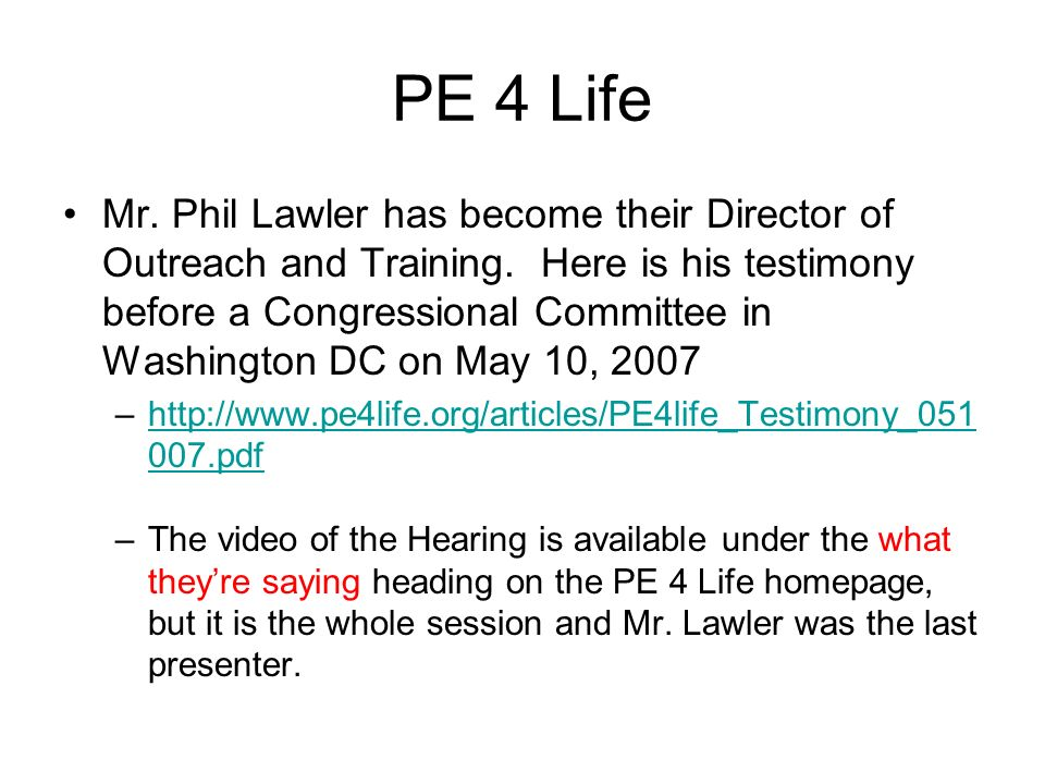 PE 4 Life Mr. Phil Lawler has become their Director of Outreach and Training. Here is his testimony before a Congressional Committee in Washington DC