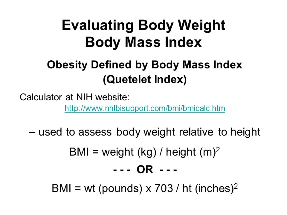 Evaluating Body Weight Body Mass Index Obesity Defined by Body Mass Index (Quetelet Index) Calculator at NIH website: http://www.nhlbisupport.com/bmi/